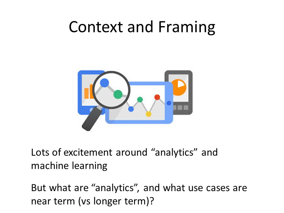 Context and Framing Lots of excitement around analytics and machine learning. But what are analytics , and what use cases are.