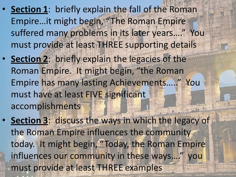 Section 1: briefly explain the fall of the Roman Empire…it might begin, The Roman Empire suffered many problems in its later years…. You must provide at least THREE supporting details