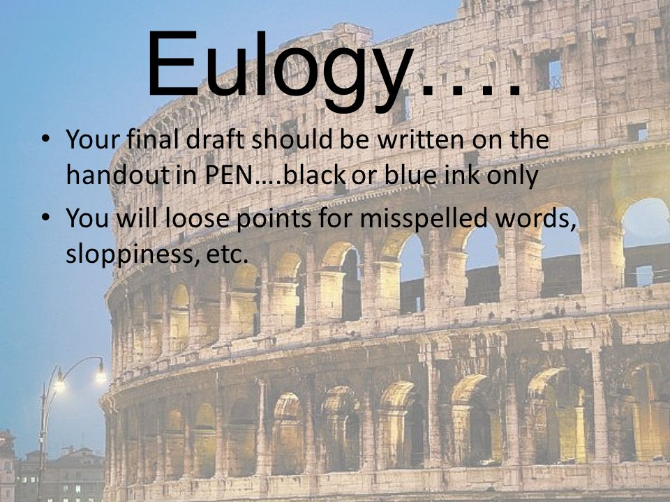 Eulogy…. Your final draft should be written on the handout in PEN….black or blue ink only.