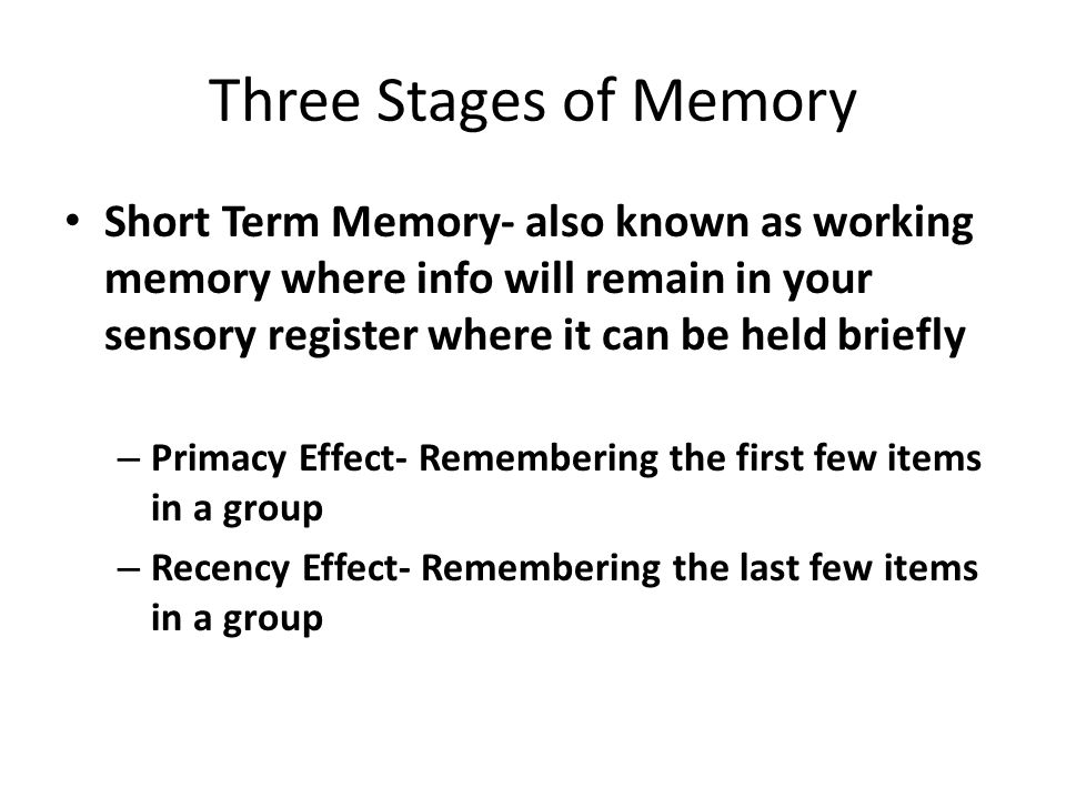 Three Stages of Memory Short Term Memory- also known as working memory where info will remain in your sensory register where it can be held briefly.
