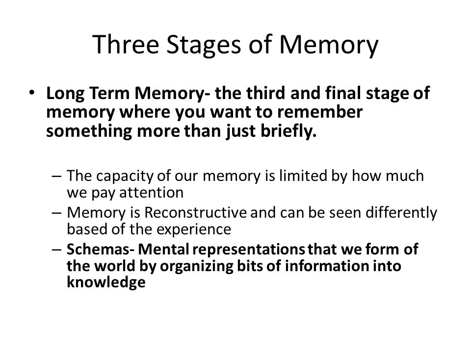 Three Stages of Memory Long Term Memory- the third and final stage of memory where you want to remember something more than just briefly.
