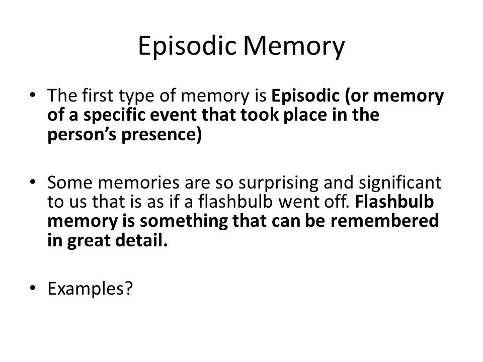Episodic Memory The first type of memory is Episodic (or memory of a specific event that took place in the person's presence)