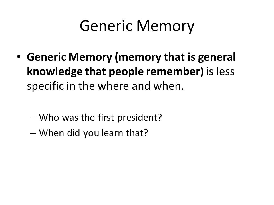 Generic Memory Generic Memory (memory that is general knowledge that people remember) is less specific in the where and when.