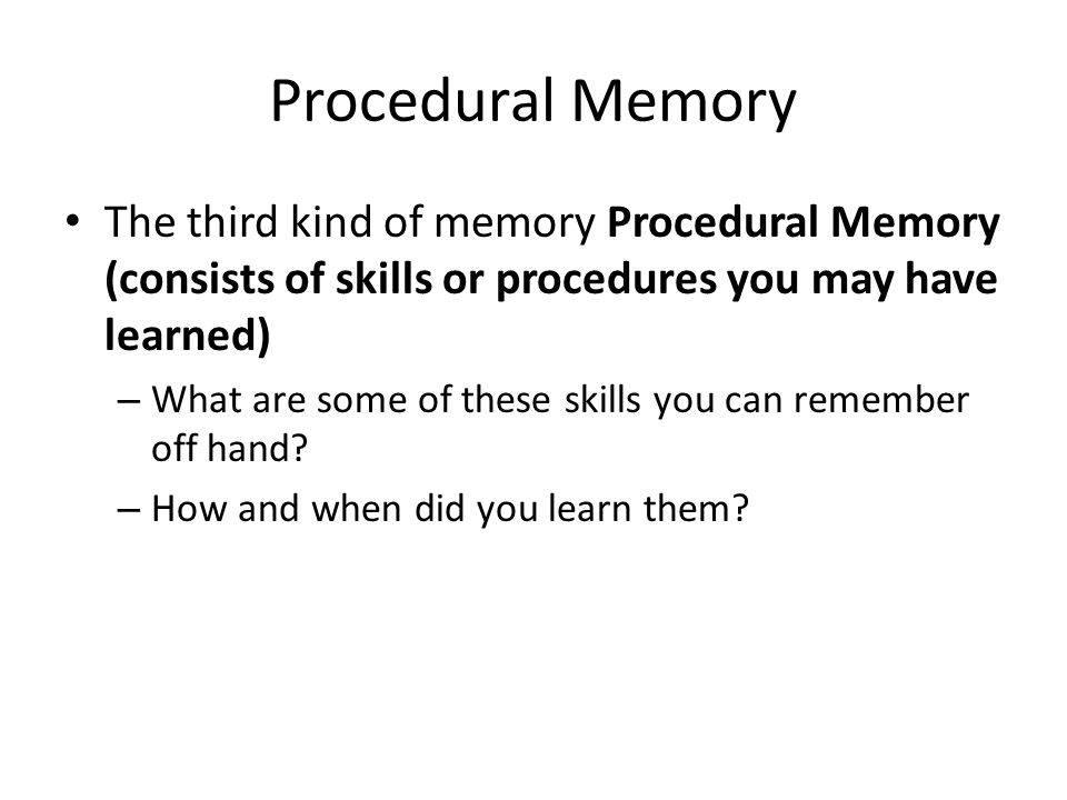 Procedural Memory The third kind of memory Procedural Memory (consists of skills or procedures you may have learned)