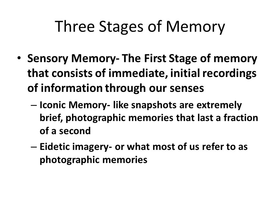 Three Stages of Memory Sensory Memory- The First Stage of memory that consists of immediate, initial recordings of information through our senses.