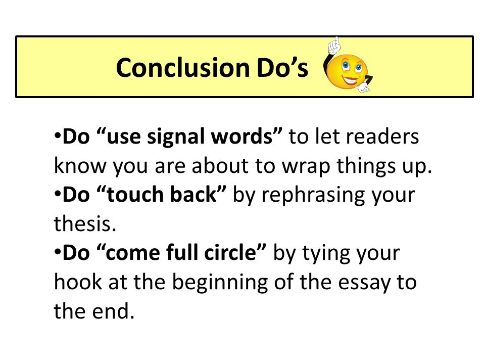 Conclusion Do's Do use signal words to let readers know you are about to wrap things up. Do touch back by rephrasing your thesis.