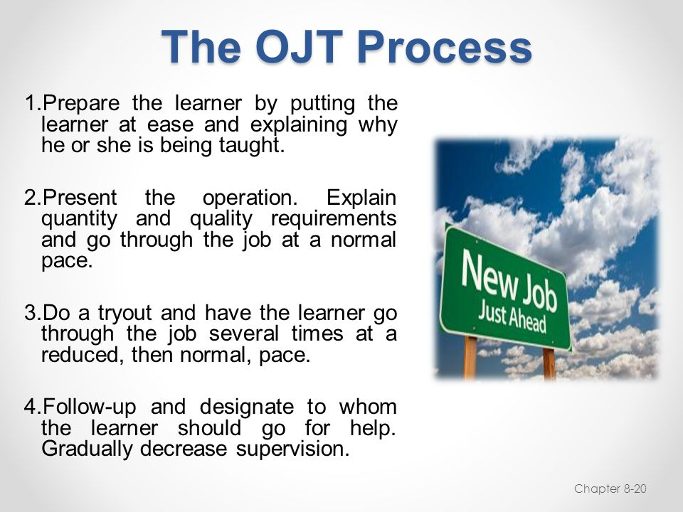 The OJT Process Prepare the learner by putting the learner at ease and explaining why he or she is being taught.