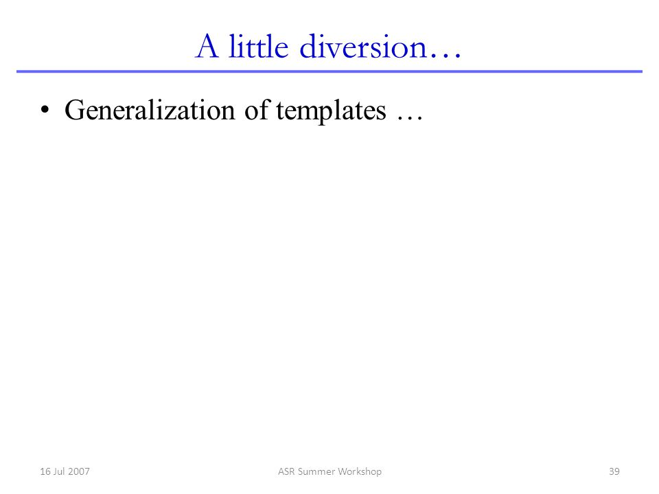 A little diversion… Generalization of templates … 16 Jul 2007
