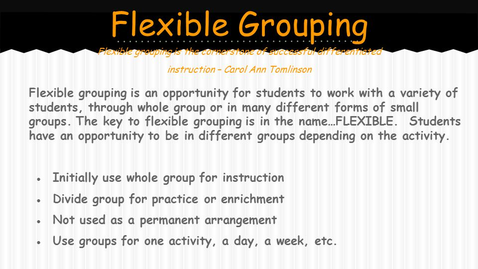 Flexible Grouping Flexible grouping is the cornerstone of successful differentiated. instruction – Carol Ann Tomlinson.