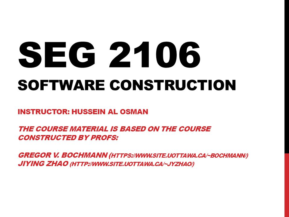 SEG 2106 Software Construction Instructor: Hussein Al Osman the course Material is Based on the course constructed by Profs: Gregor v.