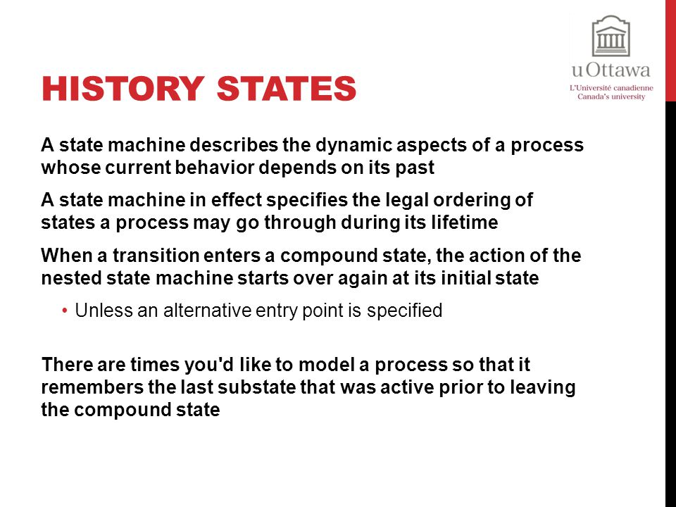 History States A state machine describes the dynamic aspects of a process whose current behavior depends on its past.