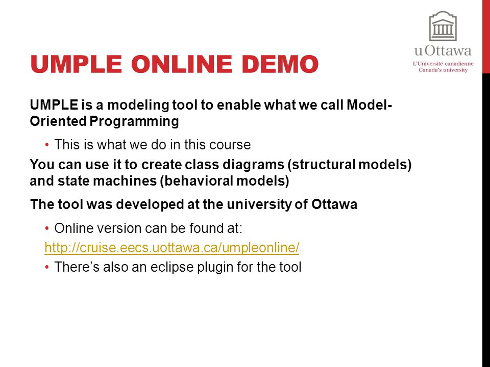 Umple Online Demo UMPLE is a modeling tool to enable what we call Model- Oriented Programming. This is what we do in this course.