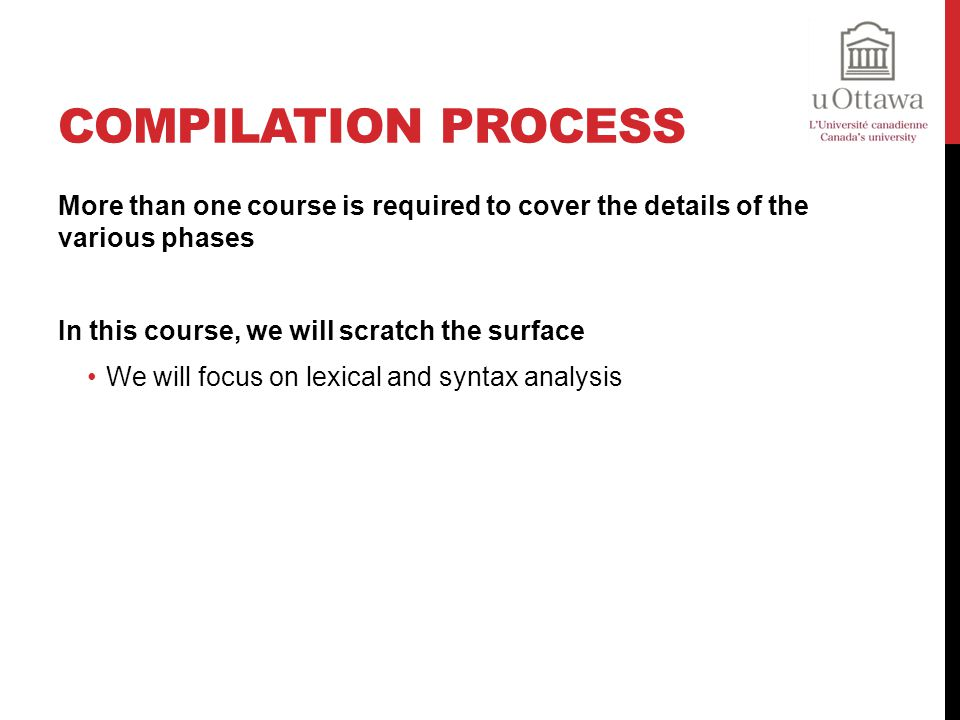 Compilation Process More than one course is required to cover the details of the various phases. In this course, we will scratch the surface.