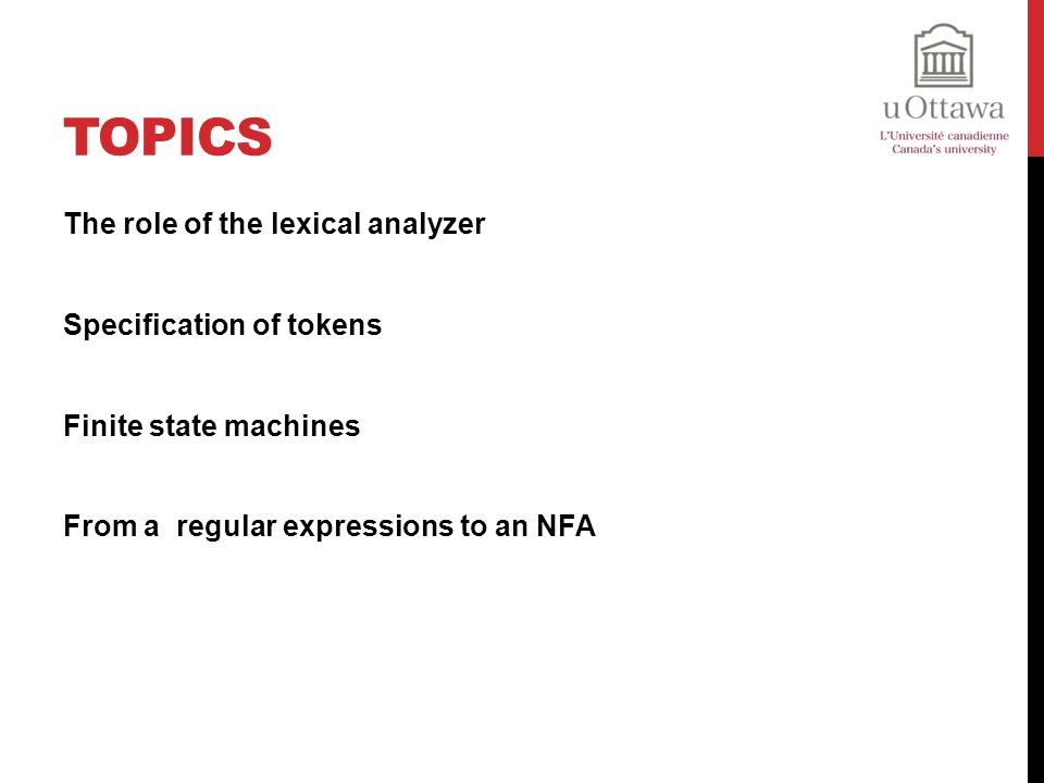 Topics The role of the lexical analyzer Specification of tokens Finite state machines From a regular expressions to an NFA
