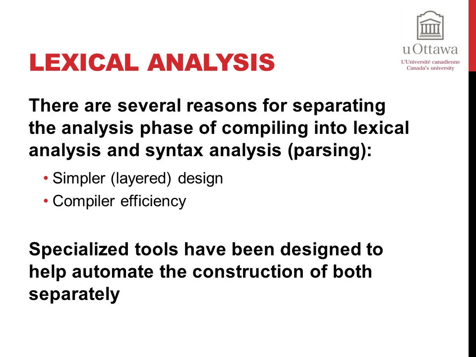 Lexical Analysis There are several reasons for separating the analysis phase of compiling into lexical analysis and syntax analysis (parsing):