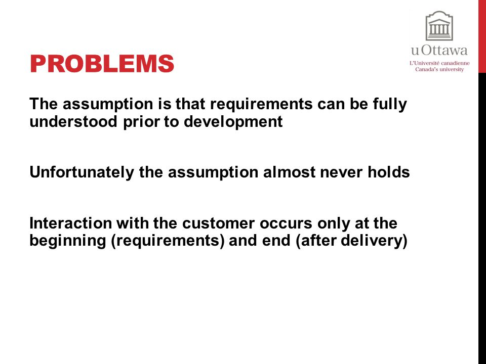 Problems The assumption is that requirements can be fully understood prior to development. Unfortunately the assumption almost never holds.