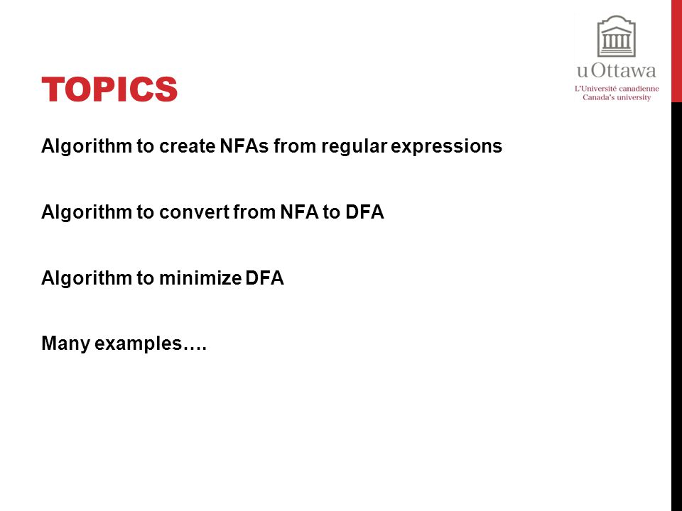 Topics Algorithm to create NFAs from regular expressions Algorithm to convert from NFA to DFA Algorithm to minimize DFA Many examples….