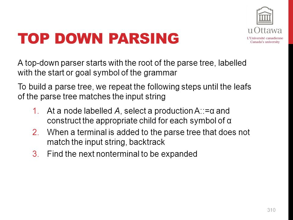 Top Down Parsing A top-down parser starts with the root of the parse tree, labelled with the start or goal symbol of the grammar.