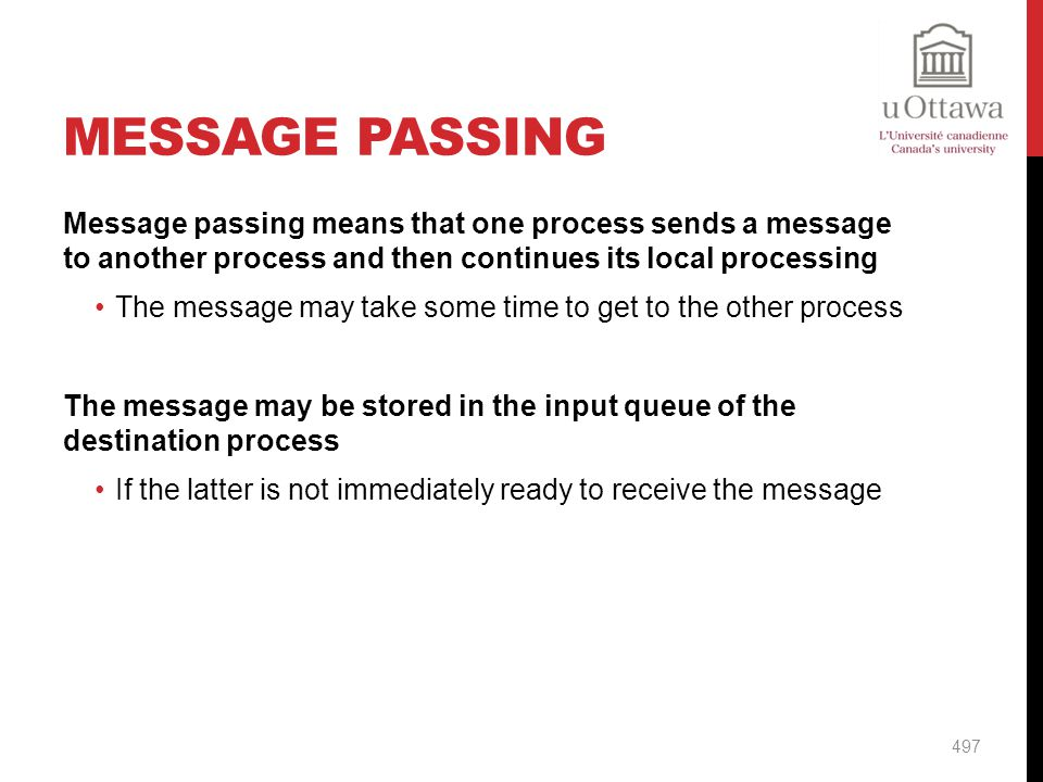 Message Passing Message passing means that one process sends a message to another process and then continues its local processing.