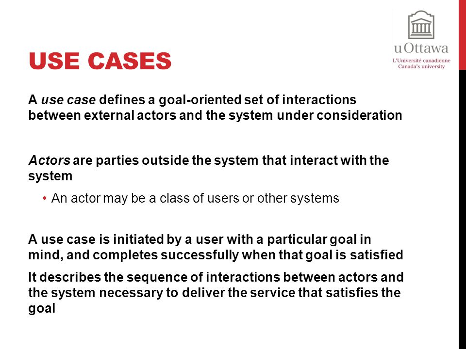 Use Cases A use case defines a goal-oriented set of interactions between external actors and the system under consideration.