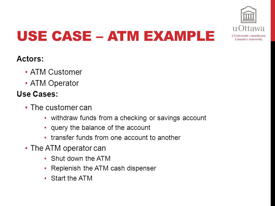 Use Case – ATM Example Actors: ATM Customer ATM Operator Use Cases: