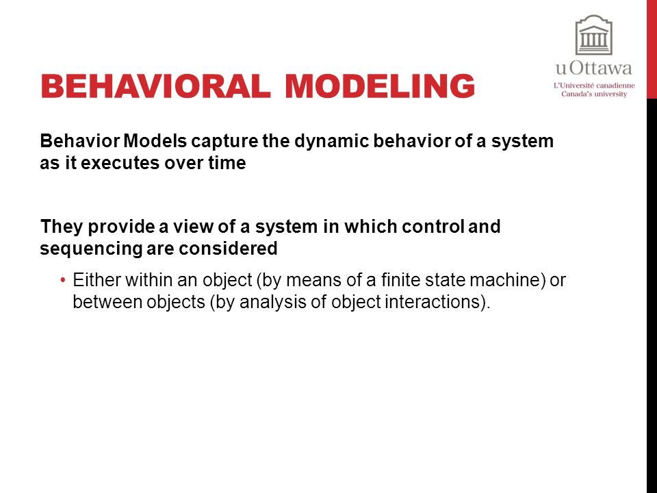 Behavioral Modeling Behavior Models capture the dynamic behavior of a system as it executes over time.