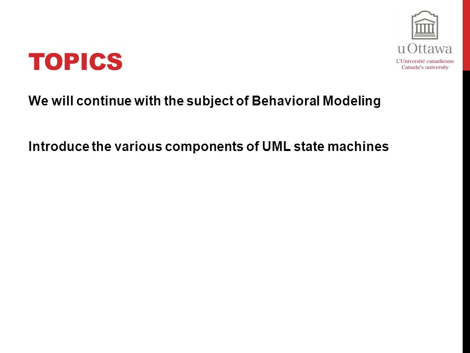 Topics We will continue with the subject of Behavioral Modeling Introduce the various components of UML state machines