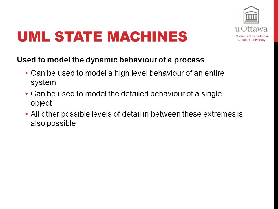 UML State Machines Used to model the dynamic behaviour of a process