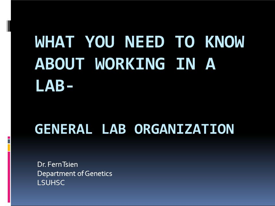 WHAT YOU NEED TO KNOW ABOUT WORKING IN A LAB- GENERAL LAB ORGANIZATION