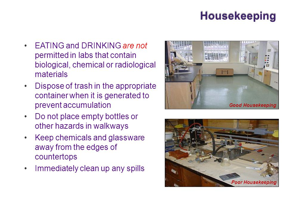 Housekeeping EATING and DRINKING are not permitted in labs that contain biological, chemical or radiological materials.