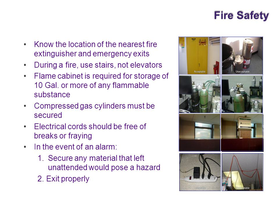 Fire Safety Know the location of the nearest fire extinguisher and emergency exits. During a fire, use stairs, not elevators.