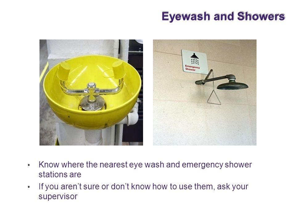 Eyewash and Showers Know where the nearest eye wash and emergency shower stations are. If you aren't sure or don't know how to use them, ask your.