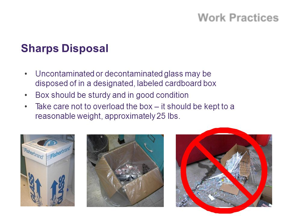 Sharps Disposal Uncontaminated or decontaminated glass may be disposed of in a designated, labeled cardboard box.