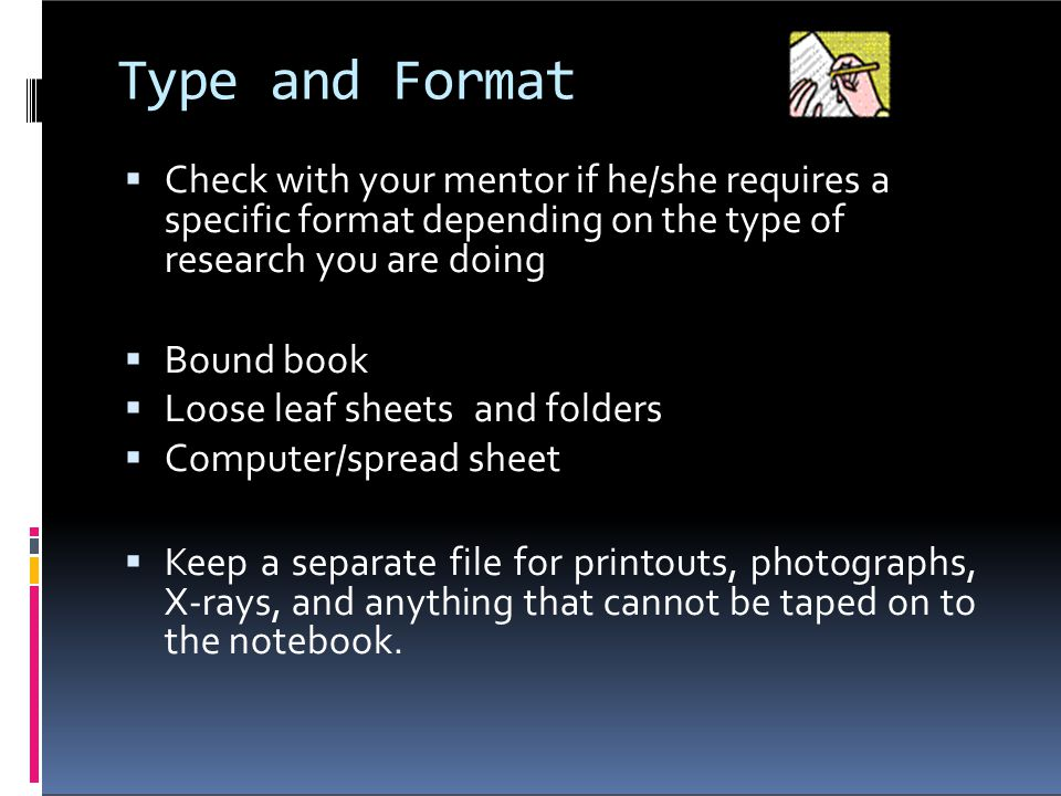 Type and Format Check with your mentor if he/she requires a specific format depending on the type of research you are doing.