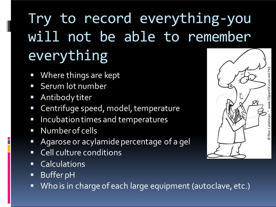 Try to record everything-you will not be able to remember