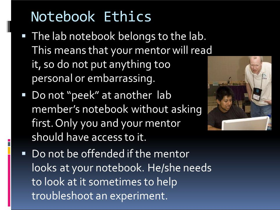 Notebook Ethics The lab notebook belongs to the lab. This means that your mentor will read it, so do not put anything too personal or embarrassing.