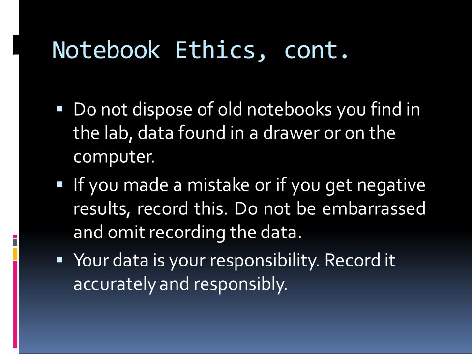 Notebook Ethics, cont. Do not dispose of old notebooks you find in the lab, data found in a drawer or on the computer.