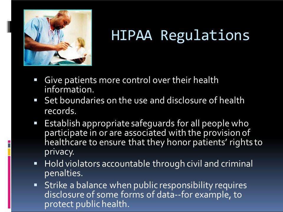 HIPAA Regulations Give patients more control over their health information. Set boundaries on the use and disclosure of health.