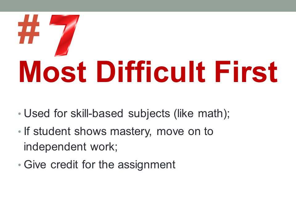 # Most Difficult First Used for skill-based subjects (like math);