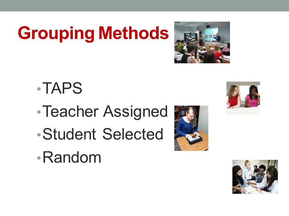 Grouping Methods TAPS Teacher Assigned Student Selected Random
