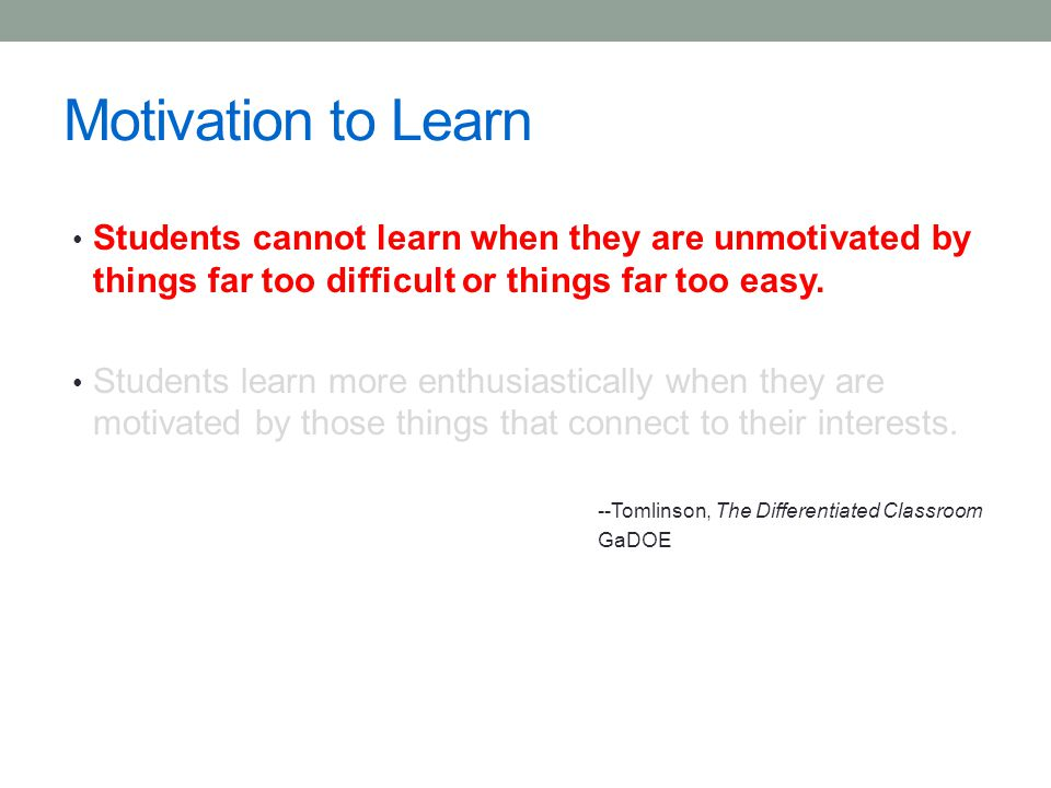 Motivation to Learn Students cannot learn when they are unmotivated by things far too difficult or things far too easy.