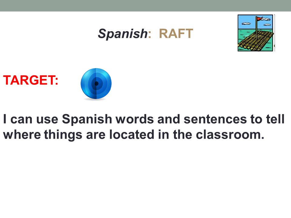 Spanish: RAFT TARGET: I can use Spanish words and sentences to tell where things are located in the classroom.