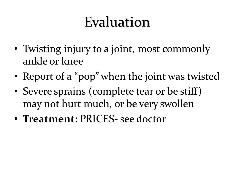 Evaluation Twisting injury to a joint, most commonly ankle or knee
