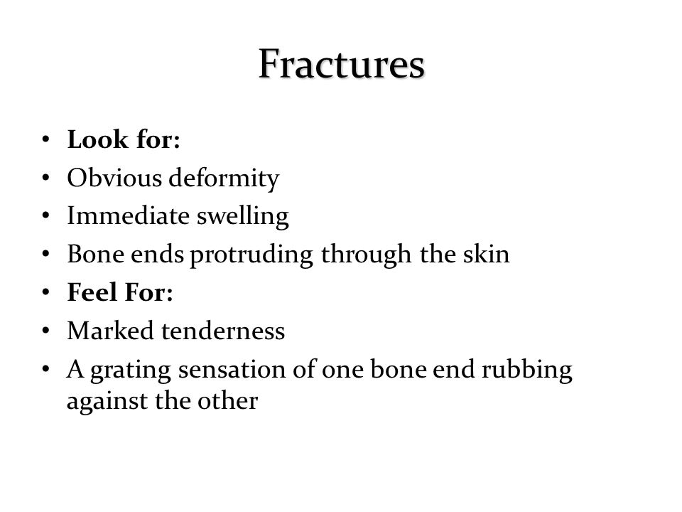 Fractures Look for: Obvious deformity Immediate swelling