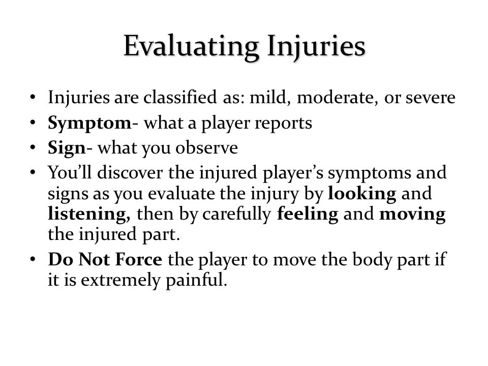 Evaluating Injuries Injuries are classified as: mild, moderate, or severe. Symptom- what a player reports.