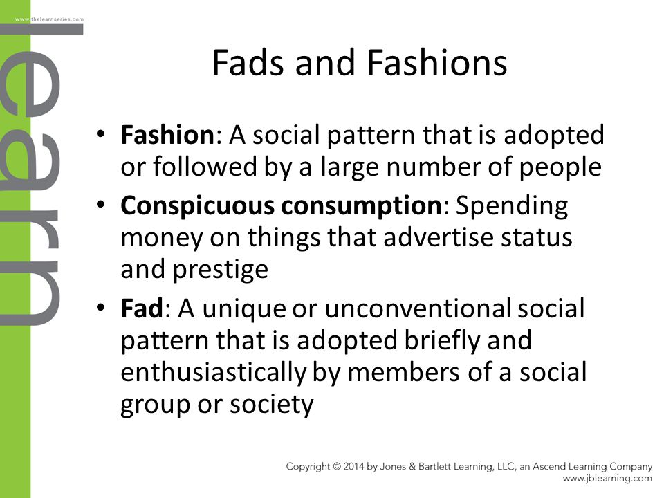 Fads and Fashions Fashion: A social pattern that is adopted or followed by a large number of people.