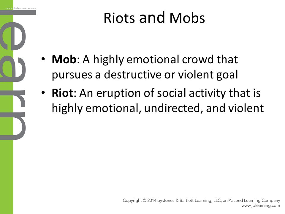 Riots and Mobs Mob: A highly emotional crowd that pursues a destructive or violent goal.