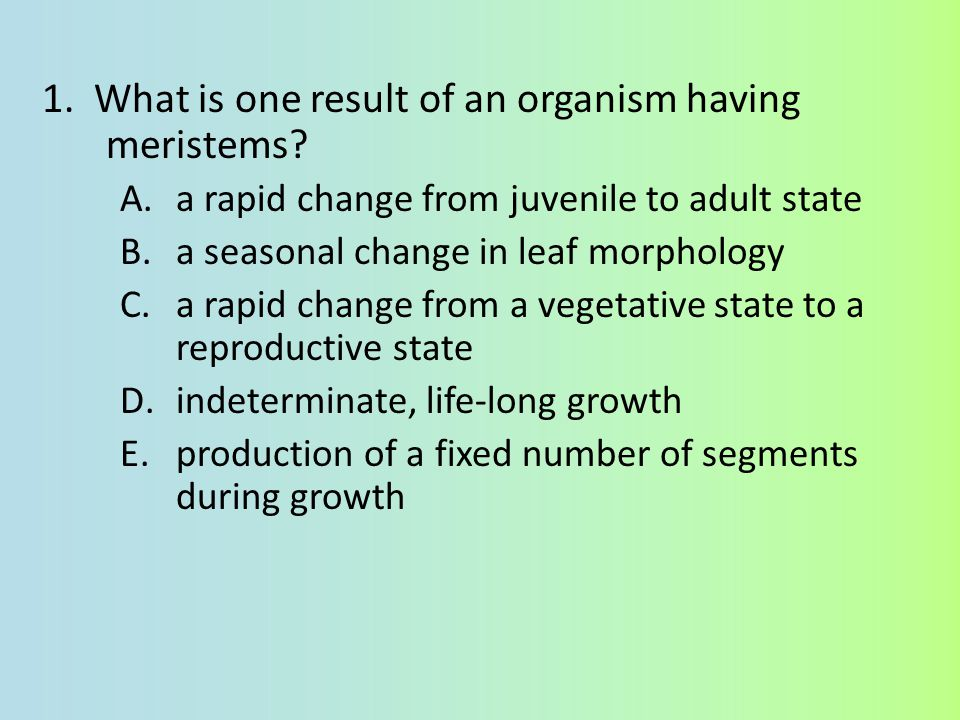 1. What is one result of an organism having meristems