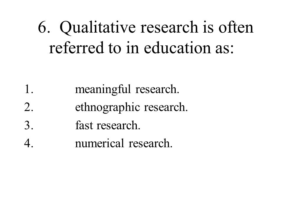 6. Qualitative research is often referred to in education as: