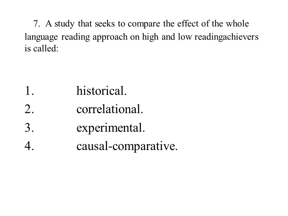 7. A study that seeks to compare the effect of the whole language reading approach on high and low readingachievers is called: